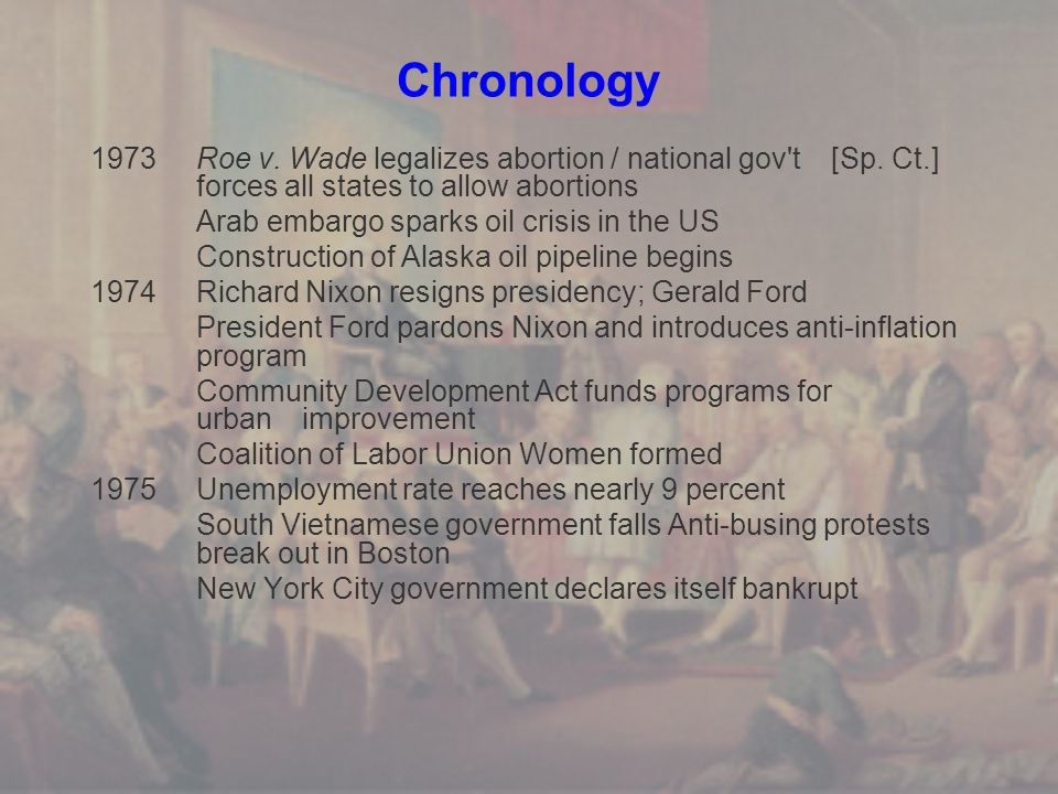 Chronology 1973 Roe v. Wade legalizes abortion / national gov t [Sp. Ct.] forces all states to allow abortions.
